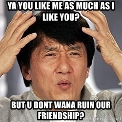 Jackie Chan - ya you like me as much as i like you? but u dont wana ruin our friendship?