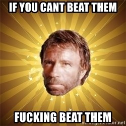 Chuck Norris Advice - IF YOU CANT BEAT THEM FUCKING BEAT THEM