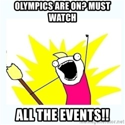All the things - Olympics are on? Must Watch All The Events!!