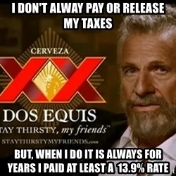 Dos Equis Man - I don't alway Pay or release  my taxes But, when I do it is always for years I paid at least a  13.9% Rate