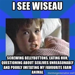 i see dead people - i see wiseau  screwing bellybuttons, eating huh, questioning about sexlives unreasonably and poorly imitating my favourite farm animal