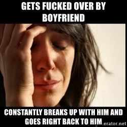 First World Problems - gets fucked over by boyfriend constantly breaks up with him and goes right back to him