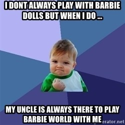 Success Kid - i dont always play with barbie dolls but when i do ... my uncle is always there to play barbie world with me