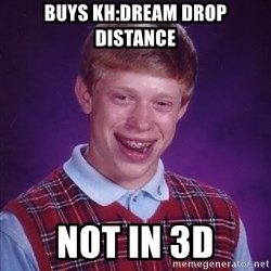 Bad Luck Brian - BUYS KH:DREAM DROP DISTANCE NOT IN 3D