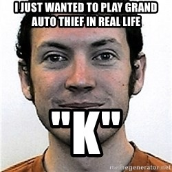 "James Holmes Meme - I JUST WANTED TO PLAY GRAND AUTO THIEF IN REAL LIFE ""K"""