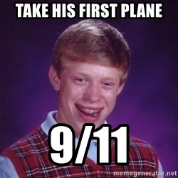Bad Luck Brian - take his first plane 9/11