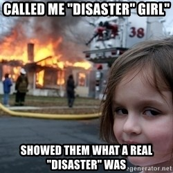 "Disaster Girl - cALLED ME ""DISASTER"" GIRL"" SHOWED THEM WHAT A REAL ""DISASTER"" WAS"