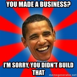 Obama - you made a business? i'm sorry, you didn't build that