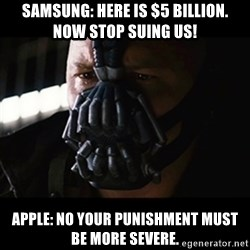The Dark Knight Rises - SAMSUNG: hERE IS $5 BILLION.  nOW STOP SUING US! aPPLE: NO yOUR PUNISHMENT MUST BE MORE SEVERE.