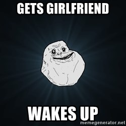 Forever Alone - Gets girlfriend wakes up