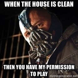 badass bane - when the house is clean then you have my permission to play