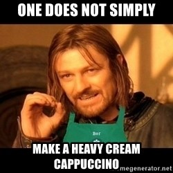 Barista Boromir - one does not simply make a heavy cream cappuccino