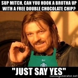 "Barista Boromir - sup mitch, can you hook a brotha up with a free double chocolate chip? ""just say yes"""