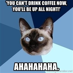 Chronic Illness Cat - 'you can't drink coffEe now, you'll be up all night!' ahahahaha.