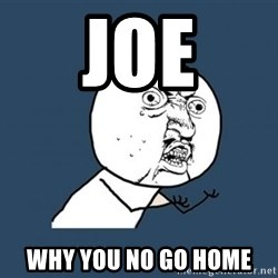 Y U no listen? - JOE WHY YOU NO GO HOME