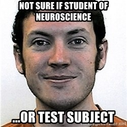 James Holmes Meme - not sure if student of neuroscience ...or test subject