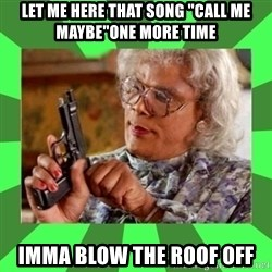 "Madea - Let me here that song ""Call me maybe""One more time Imma blow the roof off"