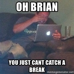 Meme Dad - OH BRIAN YOU JUST CANT CATCH A BREAK