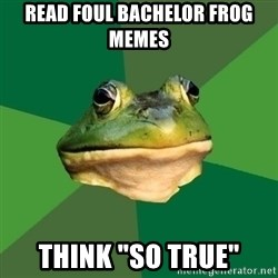 "Foul Bachelor Frog - read Foul Bachelor Frog memes think ""so true"""