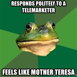 Foul Bachelor Frog - responds politely to a telemarketer feels like Mother Teresa