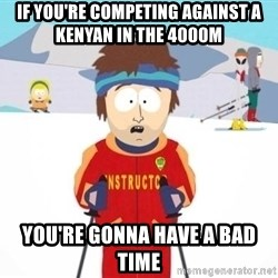 South Park Ski Teacher - if you're competing against a kenyan in the 4000m  you're gonna have a bad time