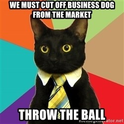 Business Cat - we must cut off business dog from the market throw the ball