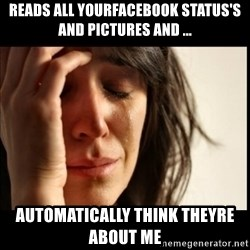 First World Problems - reads all yourfacebook status's and pictures and ... automatically think theyre about me
