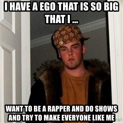 Scumbag Steve - i have a ego that is so big that i ... want to be a rapper and do shows and try to make everyone like me