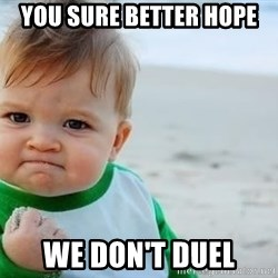 fist pump baby - You sure better hope we don't duel