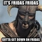 Skyrim Meme Generator - It's Fridas Fridas  Gotta get down on fridas