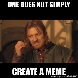 OneDoesNotSimplyWalkIntoMordor - ONE DOES NOT SIMPLY CREATE A MEME