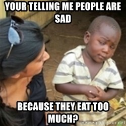 Skeptical african kid  - Your telling me people are sad because they eat too much?