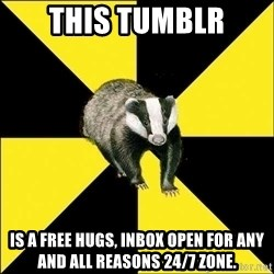 PuffBadger - This Tumblr is a free hugs, inbox open for any and all reasons 24/7 zone.