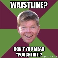 "Rob Liefield - waistline?  don't you mean ""pouchline'?"