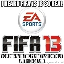 I heard fifa 13 is so real - I heard fifa 13 is so real you can win the penalty shootout with england