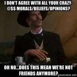 Doc Holliday - I don't agree with all your crazy-@$$ morals/beliefs/opinions? oh no...does this mean we're not friends anymore?