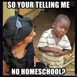 Skeptical third-world kid - so your telling me no homeschool?
