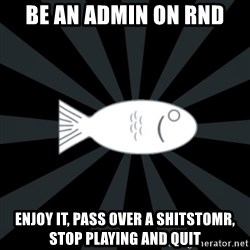 rNd fish - Be an admin on rND enjoy it, pass over a shitstomr, stop playing and quit