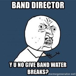 Y U no listen? - band director y u no give band water breaks?