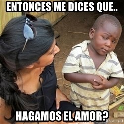 So You're Telling me - entonces me dices que.. hagamos el amor?