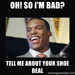 Cam Newton - Oh! So I'm bad? tell me about your shoe deal