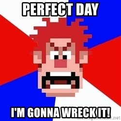 I'M GONNA WRECK IT! - perfect Day I'M GONNA WRECK IT!