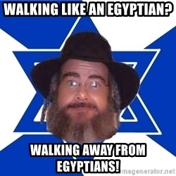 Advice Jew - walking like an Egyptian? walking away from Egyptians!
