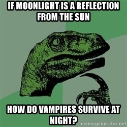 Philosoraptor - IF MOONLIGHT IS A REFLECTION FROM THE SUN HOW DO VAMPIRES SURVIVE AT NIGHT?