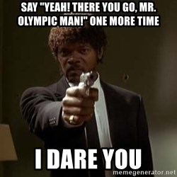 "Jules Pulp Fiction - say ""YEAH! THERE YOU GO, mR. oLYMPIC mAN!"" ONE MORE TIME I DARE YOU"