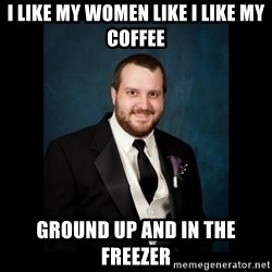 Date Rape Dave - I like my women like I like my coffee Ground up and in the freezer