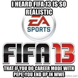 I heard fifa 13 is so real - I heard FIFA 13 is so realistic that if you do career mode with Pepe, you end up in WWE