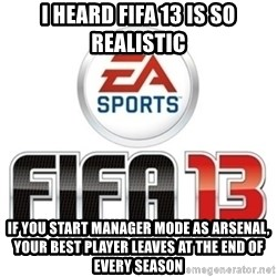 I heard fifa 13 is so real - I HEARD FIFA 13 IS SO REALISTIC IF YOU START MANAGER MODE AS ARSENAL, YOUR BEST PLAYER LEAVES AT THE END OF EVERY SEASON