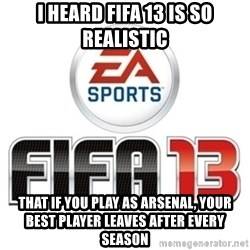 I heard fifa 13 is so real - i heard fifa 13 is so realistic that if you play as arsenal, your best player leaves after every season