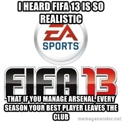 I heard fifa 13 is so real - I heard fifa 13 is so realistic that if you manage arsenal, every season your best player leaves the club